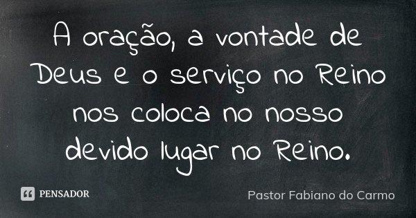 A oração, a vontade de Deus e o serviço no Reino nos coloca no nosso devido lugar no Reino.... Frase de Pastor Fabiano do Carmo.