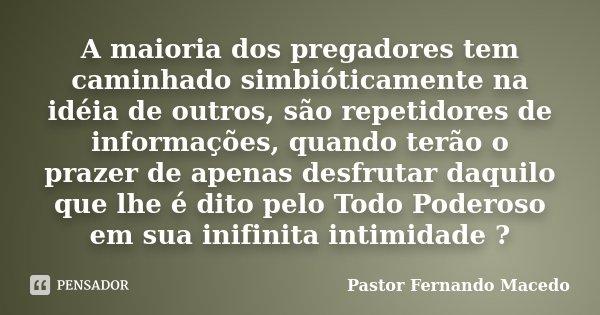 A maioria dos pregadores tem caminhado simbióticamente na idéia de outros, são repetidores de informações, quando terão o prazer de apenas desfrutar daquilo que... Frase de Pastor Fernando Macedo.