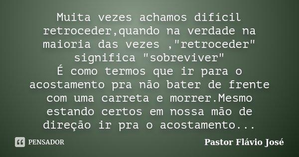 """Muita vezes achamos difícil retroceder,quando na verdade na maioria das vezes ,""""retroceder"""" significa """"sobreviver"""" É como termos que ir para... Frase de Pastor Flávio José."""