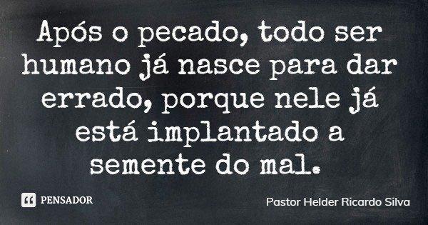 Após o pecado, todo ser humano já nasce para dar errado, porque nele já está implantado a semente do mal.... Frase de Pastor Helder Ricardo Silva.