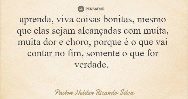 aprenda, viva coisas bonitas, mesmo que elas sejam alcançadas com muita, muita dor e choro, porque é o que vai contar no fim, somente o que for verdade.... Frase de Pastor Helder Ricardo Silva.