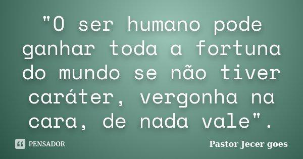 """""""O ser humano pode ganhar toda a fortuna do mundo se não tiver caráter, vergonha na cara, de nada vale"""".... Frase de Pastor Jecer goes."""