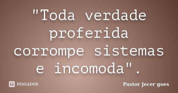 """""""Toda verdade proferida corrompe sistemas e incomoda"""".... Frase de Pastor Jecer goes."""
