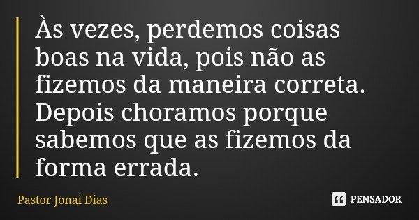 Às vezes, perdemos coisas boas na vida, pois não as fizemos da maneira correta. Depois choramos porque sabemos que as fizemos da forma errada.... Frase de Pastor Jonai Dias.