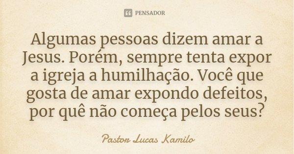 Algumas pessoas dizem amar a Jesus. Porém, sempre tenta expor a igreja a humilhação. Você que gosta de amar expondo defeitos, por quê não começa pelos seus?... Frase de Pastor Lucas Kamilo.
