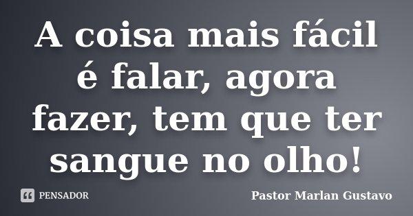 A coisa mais fácil é falar, agora fazer, tem que ter sangue no olho!... Frase de Pastor Marlan Gustavo.