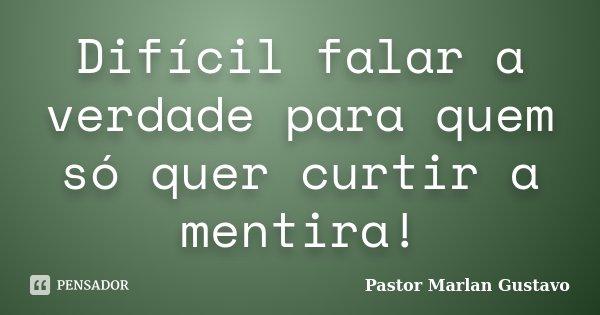 Difícil falar a verdade para quem só quer curtir a mentira!... Frase de Pastor Marlan Gustavo.