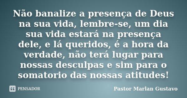 Não banalize a presença de Deus na sua vida, lembre-se, um dia sua vida estará na presença dele, e lá queridos, é a hora da verdade, não terá lugar para nossas ... Frase de Pastor Marlan Gustavo.