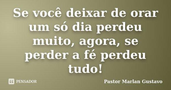 Se você deixar de orar um só dia perdeu muito, agora, se perder a fé perdeu tudo!... Frase de Pastor Marlan Gustavo.