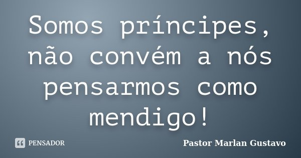 Somos príncipes, não convém a nós pensarmos como mendigo!... Frase de Pastor Marlan Gustavo.