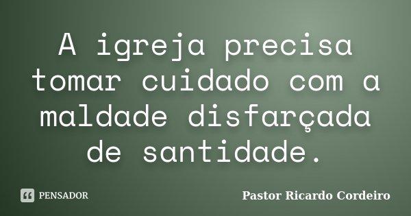 A igreja precisa tomar cuidado com a maldade disfarçada de santidade.... Frase de Pastor Ricardo Cordeiro.