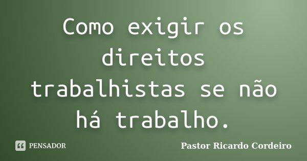 Como exigir os direitos trabalhistas se não há trabalho.... Frase de Pastor Ricardo Cordeiro.