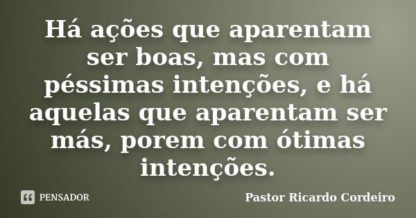 Há ações que aparentam ser boas, mas com péssimas intenções, e há aquelas que aparentam ser más, porem com ótimas intenções.... Frase de Pastor Ricardo Cordeiro.