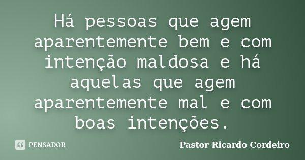 Há pessoas que agem aparentemente bem e com intenção maldosa e há aquelas que agem aparentemente mal e com boas intenções.... Frase de Pastor Ricardo Cordeiro.