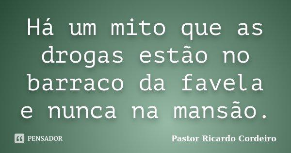 Há um mito que as drogas estão no barraco da favela e nunca na mansão.... Frase de Pastor Ricardo Cordeiro.