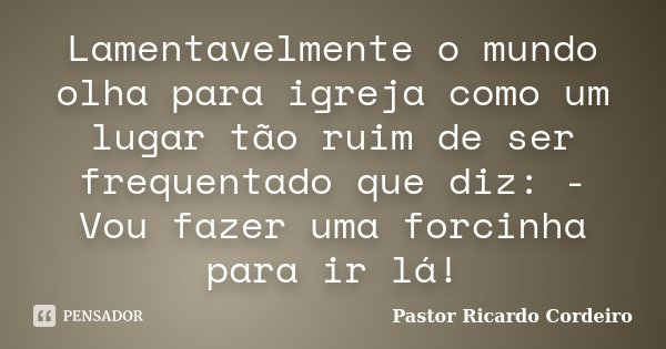 Lamentavelmente o mundo olha para igreja como um lugar tão ruim de ser frequentado que diz: - Vou fazer uma forcinha para ir lá!... Frase de Pastor Ricardo Cordeiro.