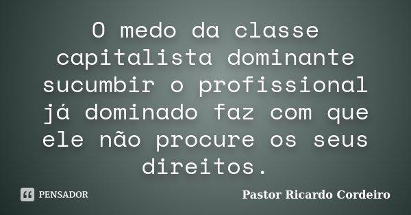 O medo da classe capitalista dominante sucumbir o profissional já dominado faz com que ele não procure os seus direitos.... Frase de Pastor Ricardo Cordeiro.