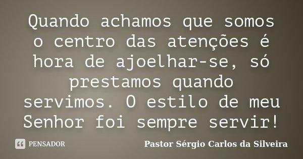 Quando achamos que somos o centro das atenções é hora de ajoelhar-se, só prestamos quando servimos. O estilo de meu Senhor foi sempre servir!... Frase de Pastor Sergio Carlos da Silveira.
