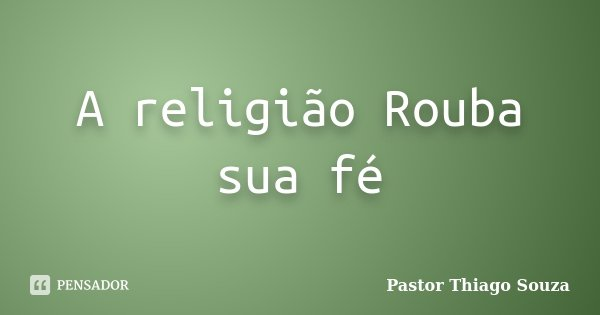 A religião Rouba sua fé... Frase de Pastor Thiago Souza.