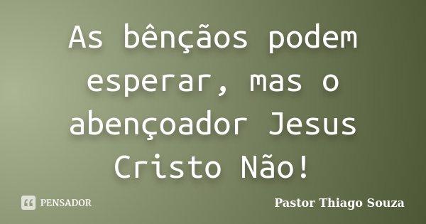 As bênçãos podem esperar, mas o abençoador Jesus Cristo Não!... Frase de Pastor Thiago Souza.