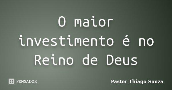 O maior investimento é no Reino de Deus... Frase de Pastor Thiago Souza.
