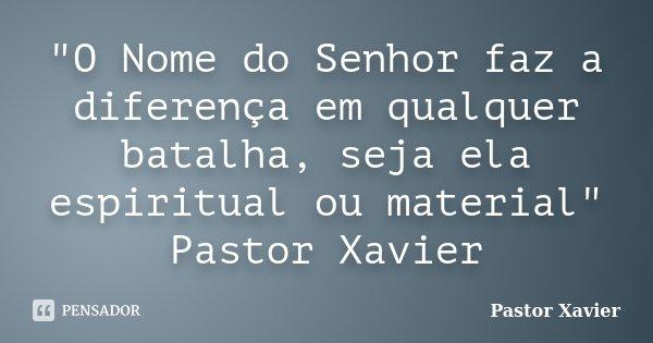 """""""O Nome do Senhor faz a diferença em qualquer batalha, seja ela espiritual ou material"""" Pastor Xavier... Frase de Pastor Xavier."""