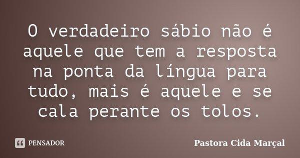 O verdadeiro sábio não é aquele que tem a resposta na ponta da língua para tudo, mais é aquele e se cala perante os tolos.... Frase de Pastora Cida Marçal.