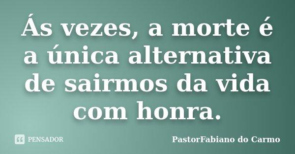 Ás vezes, a morte é a única alternativa de sairmos da vida com honra.... Frase de PastorFabiano do Carmo.