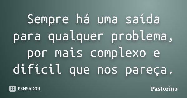 Sempre há uma saída para qualquer problema, por mais complexo e difícil que nos pareça.... Frase de Pastorino.