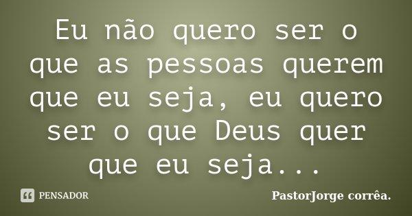 Eu não quero ser o que as pessoas querem que eu seja, eu quero ser o que Deus quer que eu seja...... Frase de PastorJorge corrêa..