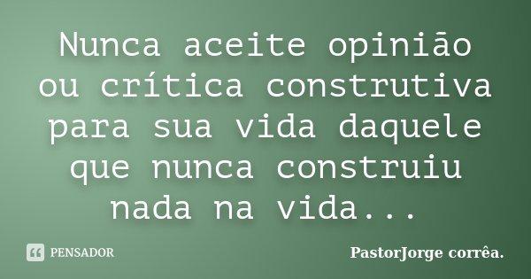 Nunca aceite opinião ou crítica construtiva para sua vida daquele que nunca construiu nada na vida...... Frase de PastorJorge corrêa..