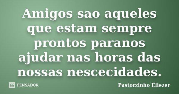 Amigos sao aqueles que estam sempre prontos paranos ajudar nas horas das nossas nescecidades.... Frase de Pastorzinho Eliezer.