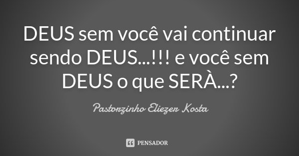 DEUS sem você vai continuar sendo DEUS...!!! e você sem DEUS o que SERÀ...?... Frase de Pastorzinho Eliezer kosta.