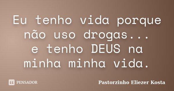 Eu tenho vida porque não uso drogas... e tenho DEUS na minha minha vida.... Frase de Pastorzinho Eliezer kosta.