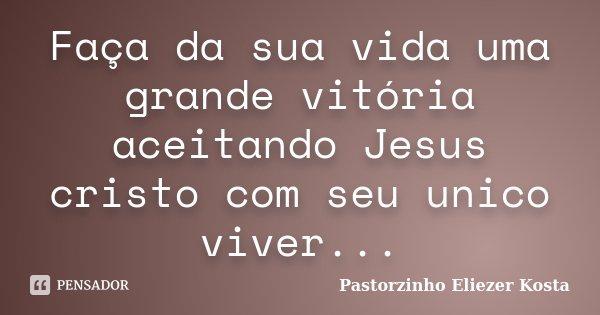 Faça da sua vida uma grande vitória aceitando Jesus cristo com seu unico viver...... Frase de Pastorzinho Eliezer Kosta.