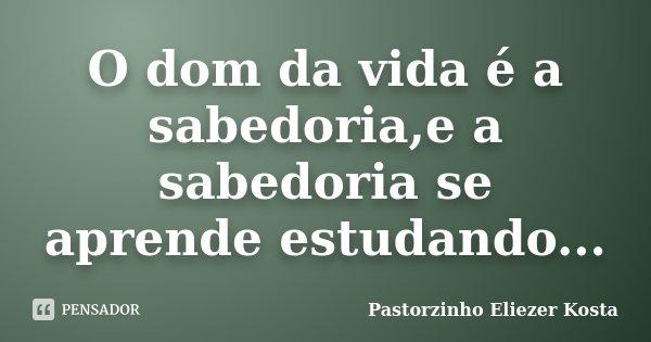 O dom da vida é a sabedoria,e a sabedoria se aprende estudando...... Frase de Pastorzinho Eliezer kosta.