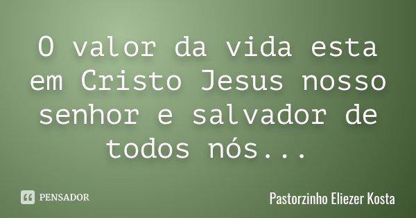 O valor da vida esta em Cristo Jesus nosso senhor e salvador de todos nós...... Frase de Pastorzinho Eliezer Kosta.