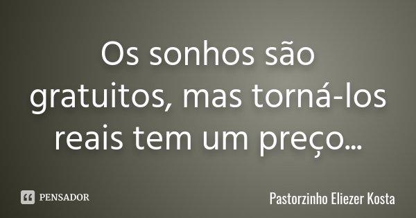 Os sonhos são gratuitos, mas torná-los reais tem um preço...... Frase de Pastorzinho Eliezer kosta.