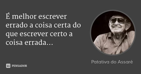 É melhor escrever errado a coisa certa do que escrever certo a coisa errada...... Frase de Patativa do Assaré.