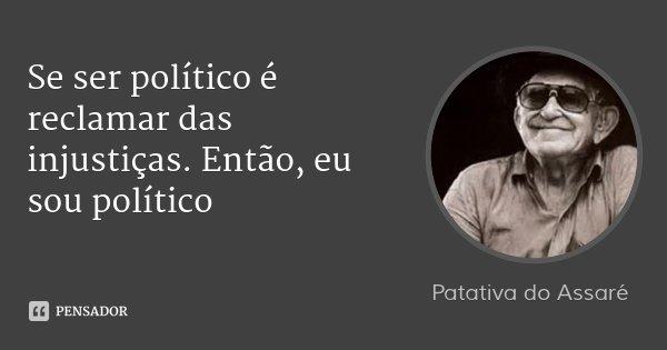 Se ser político é reclamar das injustiças. Então, eu sou político... Frase de Patativa do Assaré.