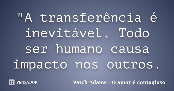 """A transferência é inevitável. Todo ser humano causa impacto nos outros.... Frase de Patch Adams  (O amor é Contagioso)."