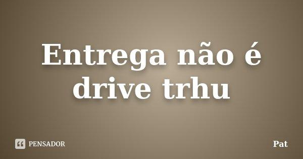 Entrega não é drive trhu... Frase de Pat.