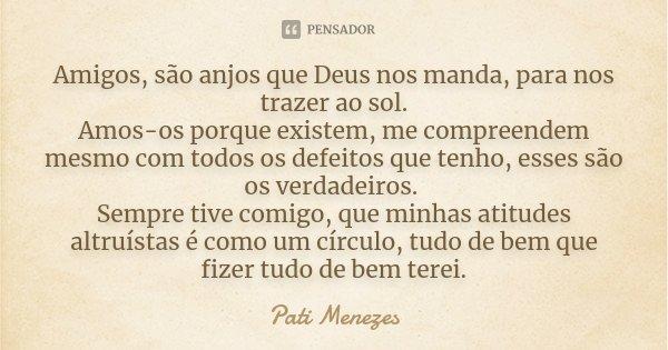 Amigos, são anjos que Deus nos manda, para nos trazer ao sol. Amos-os porque existem, me compreendem mesmo com todos os defeitos que tenho, esses são os verdade... Frase de Pati Menezes.