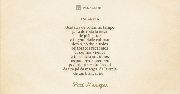 INFÂNCIA Gostaria de voltar no tempo para de roda brincar de pião girar a ingenuidade cultivar dores, só das quedas os abraços recebidos os sonhos vividos a ino... Frase de Pati Menezes.