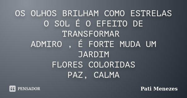 OS OLHOS BRILHAM COMO ESTRELAS O SOL É O EFEITO DE TRANSFORMAR ADMIRO , É FORTE MUDA UM JARDIM FLORES COLORIDAS PAZ, CALMA... Frase de Pati Menezes.