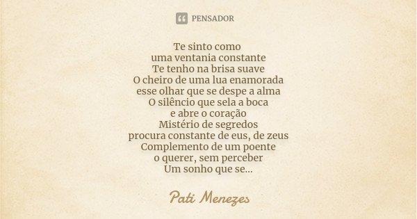 Te sinto como uma ventania constante Te tenho na brisa suave O cheiro de uma lua enamorada esse olhar que se despe a alma O silêncio que sela a boca e abre o co... Frase de Pati Menezes.