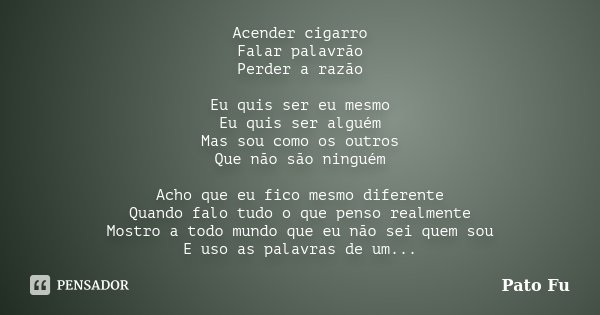 Acender cigarro Falar palavrão Perder a razão Eu quis ser eu mesmo Eu quis ser alguém Mas sou como os outros Que não são ninguém Acho que eu fico mesmo diferent... Frase de Pato fu.