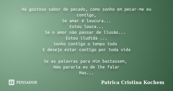 Há gostoso sabor de pecado, como sonho em pecar-me eu contigo, Se amar é loucura... Estou louca... Se o amor não passar de ilusão... Estou iludida ... Sonho con... Frase de Patrica Cristina Kochem.