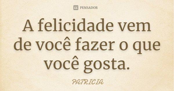 A felicidade vem de você fazer o que você gosta.... Frase de Patrícia..