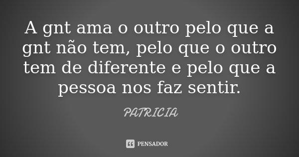 A gnt ama o outro pelo que a gnt não tem, pelo que o outro tem de diferente e pelo que a pessoa nos faz sentir.... Frase de Patrícia..